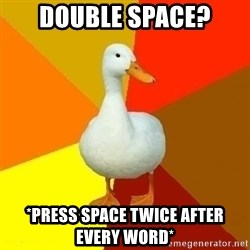 Technologically Impaired Duck - double space? *press space twice after every word*