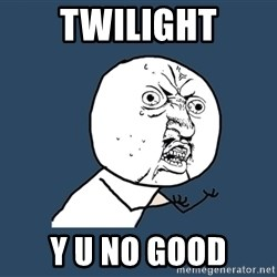 Y U No - twilight y u no good