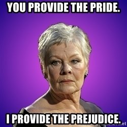 Judi Dench Judges You - You provide the pride. I provide the prejudice.