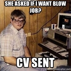 Nerd - sHE ASKED IF I WANT BLOW JOB? CV SENT