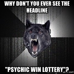 "Insanity Wolf - WhY don't you ever see the headline ""Psychic Win lottery""?"