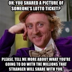 Willy Wonka - Oh, you shared a picture of someone's lotto ticket? please, tell me more about what you're going to do with the millions that stranger will share with you.