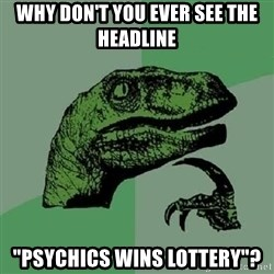 "Philosoraptor - Why don't you ever see the headline ""psychics wins lottery""?"