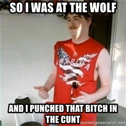 Redneck Randal - so I was at the wolf and i punched that bitch in the cunt