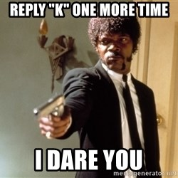 "Samuel L Jackson - REPLY ""K"" ONE MORE TIME I DARE YOU"