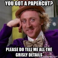 Willy Wonka - YOU GOT A PAPERCUT? PLEASE DO TELL ME ALL THE GRISLY DETAILS