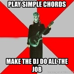 Nu-Metal Guitarist  - play simple chords make the DJ do all the job