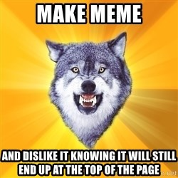 Courage Wolf - make meme and dislike it knowing it will still end up at the top of the page