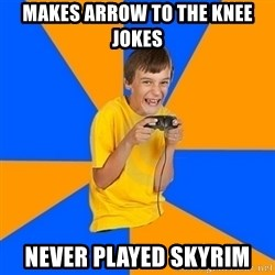 Annoying Gamer Kid - makes arrow to the knee jokes  never played skyrim