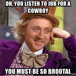 Willy Wonka - Oh, you listen to Job for a Cowboy you must be so br00tal
