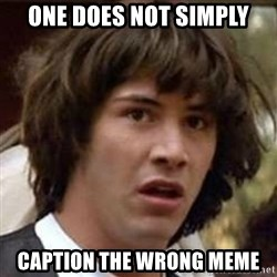 Conspiracy Keanu - One Does not simply caption the wrong meme