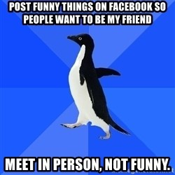 Socially Awkward Penguin - post funny things on facebook so people want to be my friend meet in person, not funny.