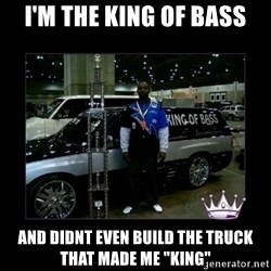 "King of fail - I'm the king of bass and didnt even build the truck that made me ""king"""