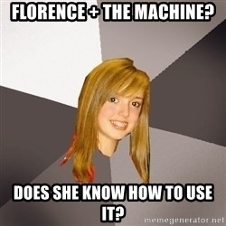 Musically Oblivious 8th Grader - Florence + The machine? Does she know how to use it?