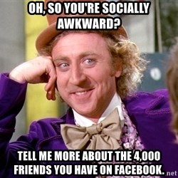 Willy Wonka - Oh, so you're socially awkward? Tell me more about the 4,000 friends you have on facebook.