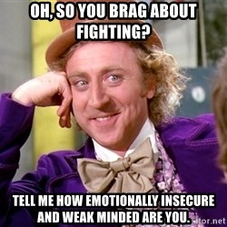 Willy Wonka - Oh, so you brag about fighting? Tell me how emotionally insecure and weak minded are you.