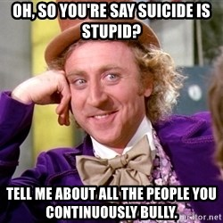 Willy Wonka - Oh, so you're say suicide is stupid? tell me about all the people you continuously bully.