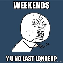 Y U No - Weekends Y U No Last Longer?