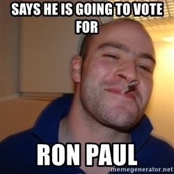 Good Guy Greg - Says he is going to vote for  Ron Paul