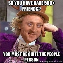Willy Wonka - so you have have 500+ friends? you must be quite the people person