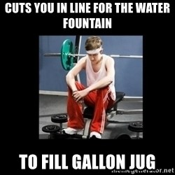 Annoying Gym Newbie - Cuts you in line for the water fountain  To fill gallon jug