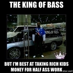 King of fail - THE KING OF BASS BUT I'M BEST AT TAKING RICH KIDS MONEY FOR HALF ASS WORK