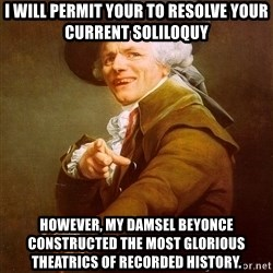 Joseph Ducreux - I will permit your to resolve your current soliloquy however, my damsel beyonce constructed the most glorious theatrics of recorded history.
