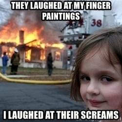 Disaster Girl - they laughed at my finger paintings i laughed at their screams