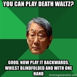 High Expectations Asian Father - You can play death waltz? Good, now play it backwards, whilst blindfolded and with one hand