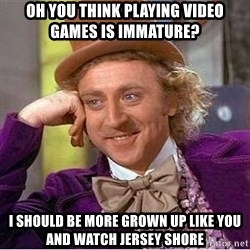 Willy Wonka - oh YOU THINK PLAYing video games is immature? i should be more grown up like you and watch jersey shore