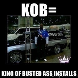 King of fail - KOB= King Of Busted ass installs