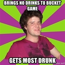 Scumbag...Jack22 - Brings no drinks to bucket game gets most drunk