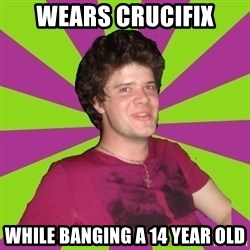 Scumbag...Jack22 - wears crucifix while banging a 14 year old