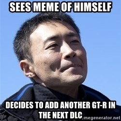 Kazunori Yamauchi - SEES MEME OF HIMSELF DECIDES TO ADD ANOTHER GT-R IN THE NEXT DLC