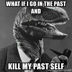 Philosoraptor - What if I go in the past and Kill my past self