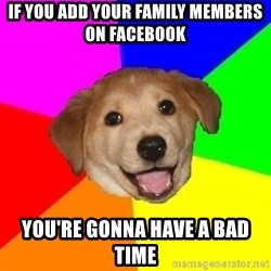 Advice Dog - if you add your family members on facebook you're gonna have a bad time