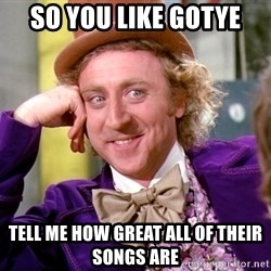 Willy Wonka - So you like gotye Tell me how great all of their songs are