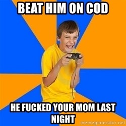 Annoying Gamer Kid - Beat him on cod he fucked your mom last night