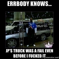 King of fail - errbody knows... jp's truck was a fail even before i fucked it