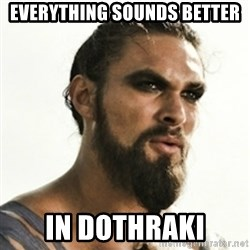 Khal Drogo - Everything sounds better in dothraki