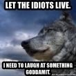 wolf banderson - let the idiots live. i need to laugh at something goddamit.