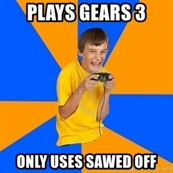 Annoying Gamer Kid - Plays gears 3 only uses sawed off