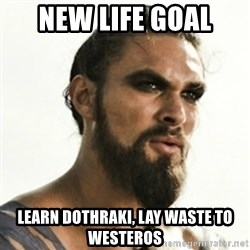 Khal Drogo - New Life goal learn dothraki, lay waste to westeros