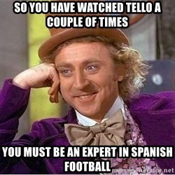 Willy Wonka - so you have watched tello a couple of times you must be an expert in spanish football