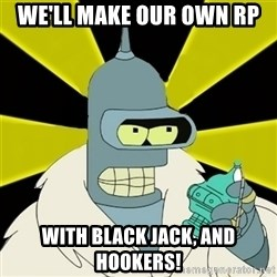 Bender IMHO - We'LL MAKE OUR OWN RP WITH BLACK JACK, AnD HOOKERS!