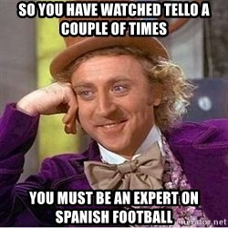 Willy Wonka - so you have watched tello a couple of times you must be an expert on spanish football