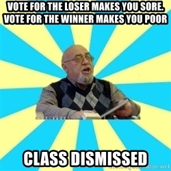 teacher of Physics - vote for the loser makes you sore. vote for the winner makes you poor class dismissed