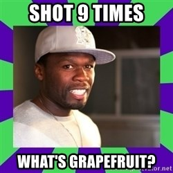 50 cent - shot 9 times what's Grapefruit?