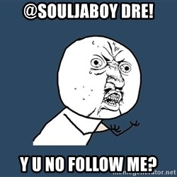 Y U No - @souljaboy dre! y u no follow me?