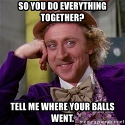 Willy Wonka - So you do everything together? tell me where your balls went.